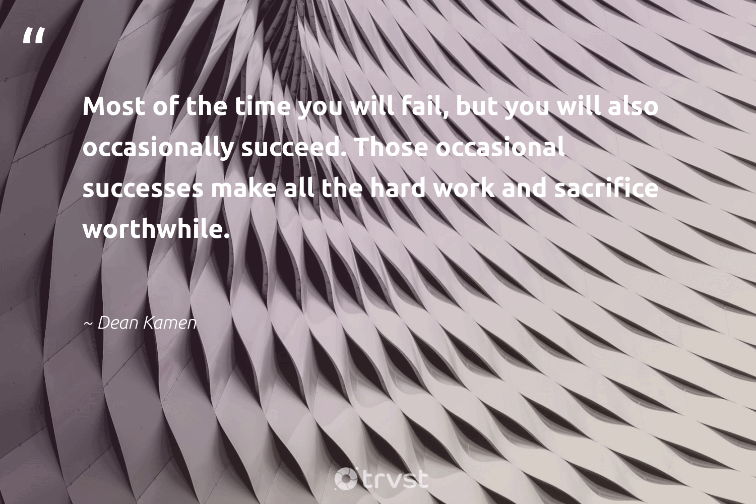 """Most of the time you will fail, but you will also occasionally succeed. Those occasional successes make all the hard work and sacrifice worthwhile.""  - Dean Kamen #trvst #quotes #begreat #planetearthfirst #futureofwork #dotherightthing #nevergiveup #thinkgreen #softskills #socialchange #collectiveaction #socialimpact"