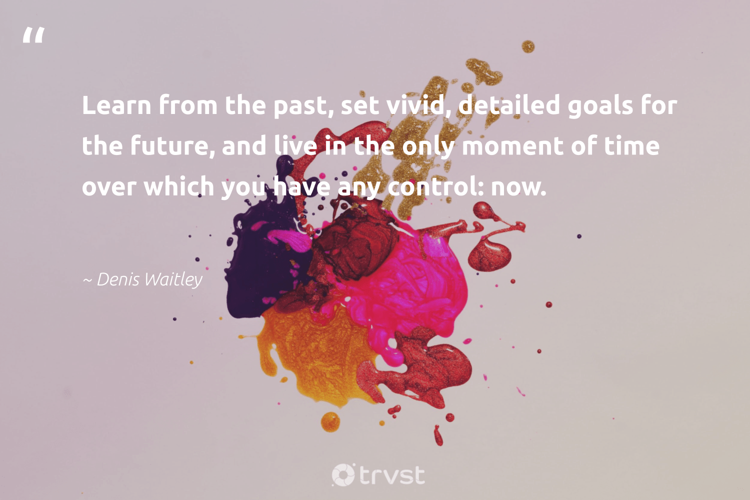 """""""Learn from the past, set vivid, detailed goals for the future, and live in the only moment of time over which you have any control: now.""""  - Denis Waitley #trvst #quotes #goals #mindset #futureofwork #begreat #impact #mindfulness #nevergiveup #health #bethechange #meditate"""