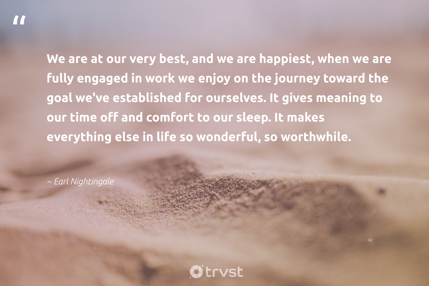 """""""We are at our very best, and we are happiest, when we are fully engaged in work we enjoy on the journey toward the goal we've established for ourselves. It gives meaning to our time off and comfort to our sleep. It makes everything else in life so wonderful, so worthwhile.""""  - Earl Nightingale #trvst #quotes #futureofwork #impact #nevergiveup #socialimpact #begreat #dosomething #softskills #bethechange #ecoconscious #dotherightthing"""