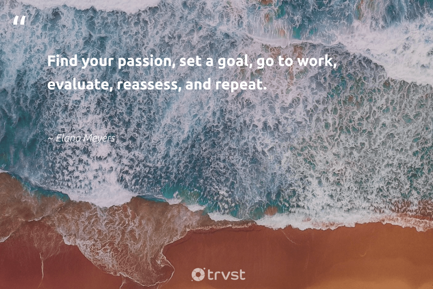 """""""Find your passion, set a goal, go to work, evaluate, reassess, and repeat.""""  - Elana Meyers #trvst #quotes #passion #futureofwork #thinkgreen #softskills #planetearthfirst #begreat #bethechange #nevergiveup #takeaction #beinspired"""