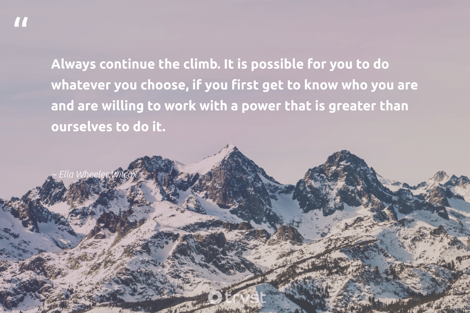 """""""Always continue the climb. It is possible for you to do whatever you choose, if you first get to know who you are and are willing to work with a power that is greater than ourselves to do it.""""  - Ella Wheeler Wilcox #trvst #quotes #softskills #dosomething #begreat #bethechange #nevergiveup #gogreen #futureofwork #socialimpact #planetearthfirst #ecoconscious"""