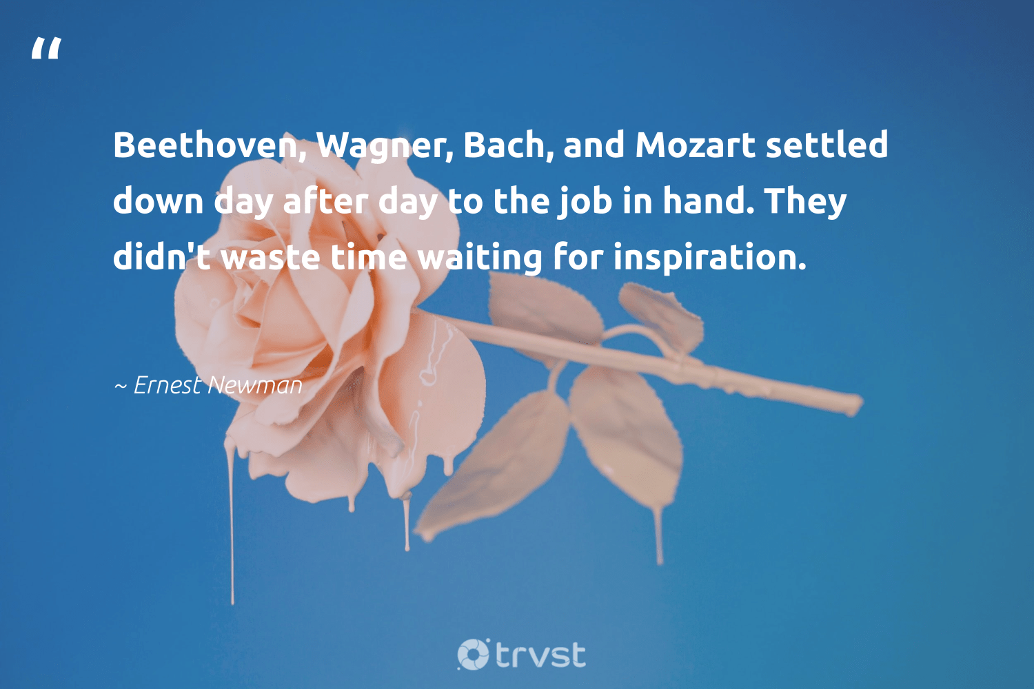 """""""Beethoven, Wagner, Bach, and Mozart settled down day after day to the job in hand. They didn't waste time waiting for inspiration.""""  - Ernest Newman #trvst #quotes #waste #futureofwork #collectiveaction #softskills #planetearthfirst #begreat #dosomething #nevergiveup #socialimpact #gogreen"""