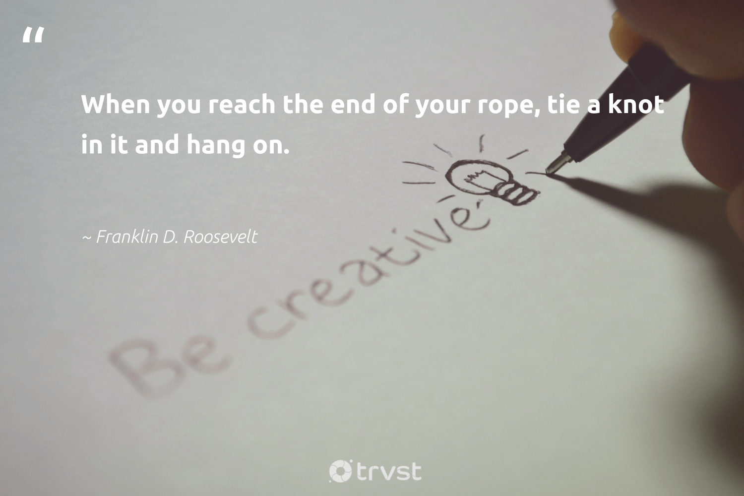 """""""When you reach the end of your rope, tie a knot in it and hang on.""""  - Franklin D. Roosevelt #trvst #quotes #begreat #dosomething #softskills #changetheworld #nevergiveup #dogood #futureofwork #bethechange #dotherightthing #planetearthfirst"""