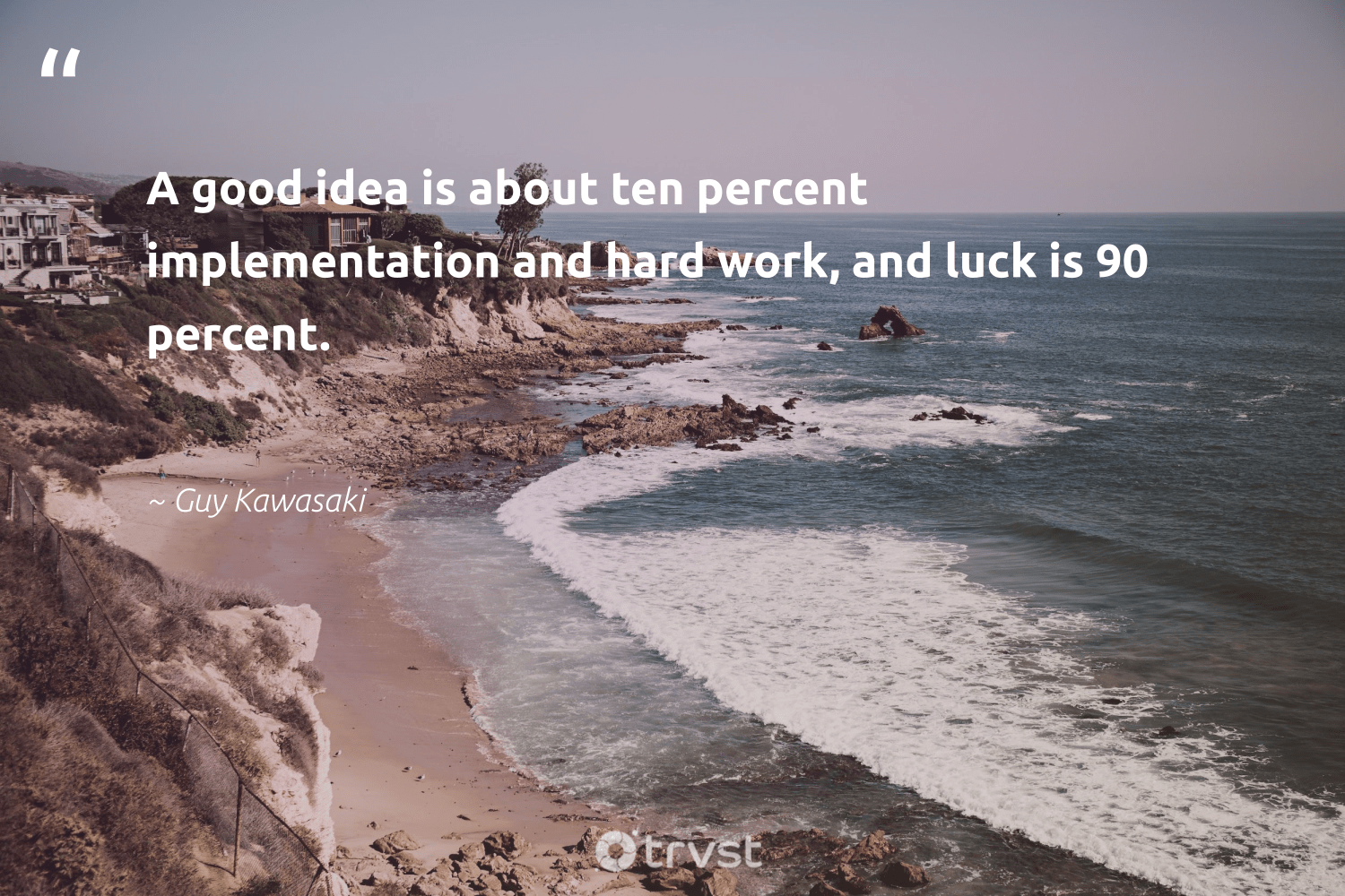 """A good idea is about ten percent implementation and hard work, and luck is 90 percent.""  - Guy Kawasaki #trvst #quotes #begreat #planetearthfirst #futureofwork #ecoconscious #nevergiveup #bethechange #softskills #dotherightthing #thinkgreen #takeaction"
