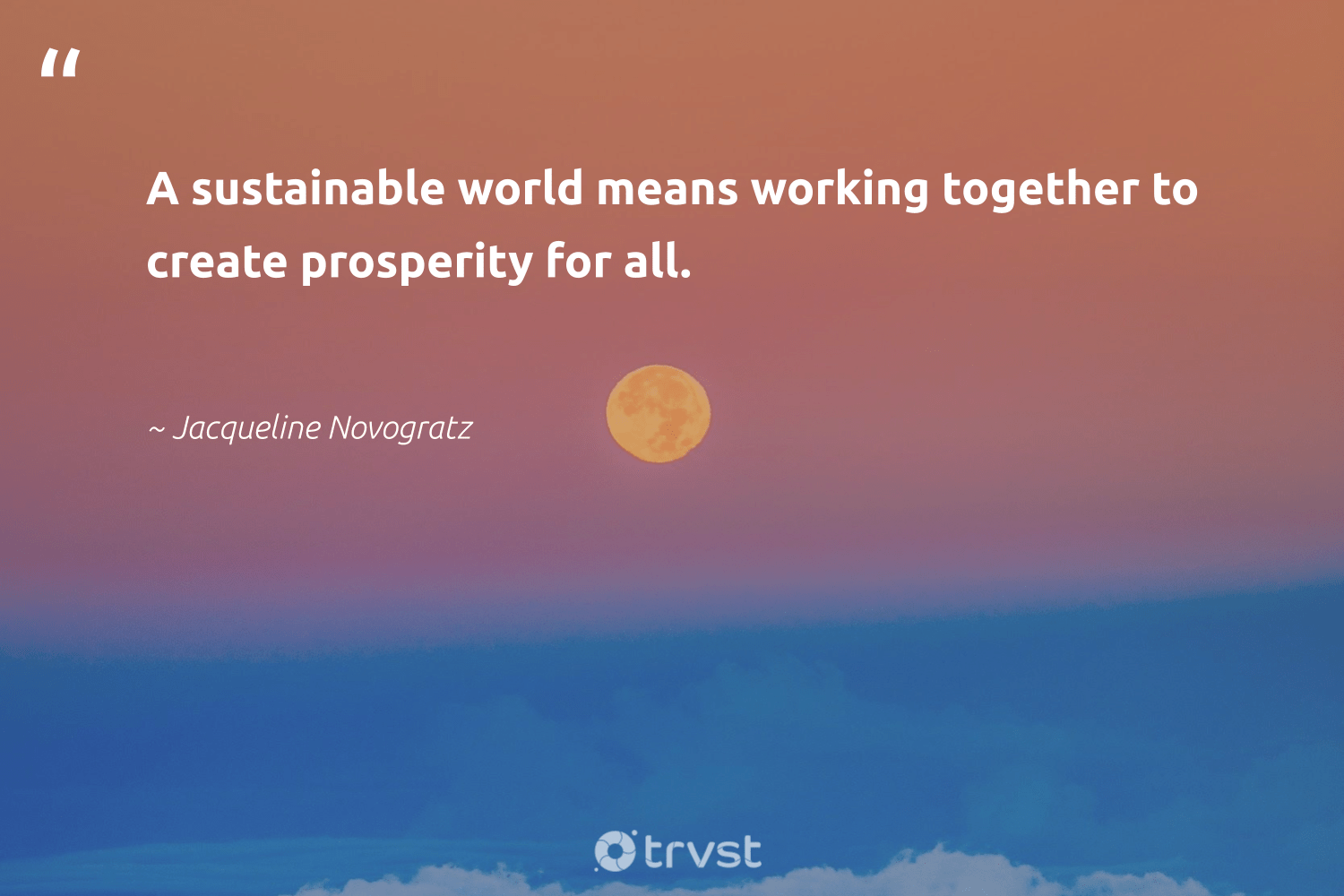 """A sustainable world means working together to create prosperity for all.""  - Jacqueline Novogratz #trvst #quotes #sustainable #workingtogether #ecofriendly #softskills #bethechange #takeaction #sustainability #futureofwork #green #ecoconscious"