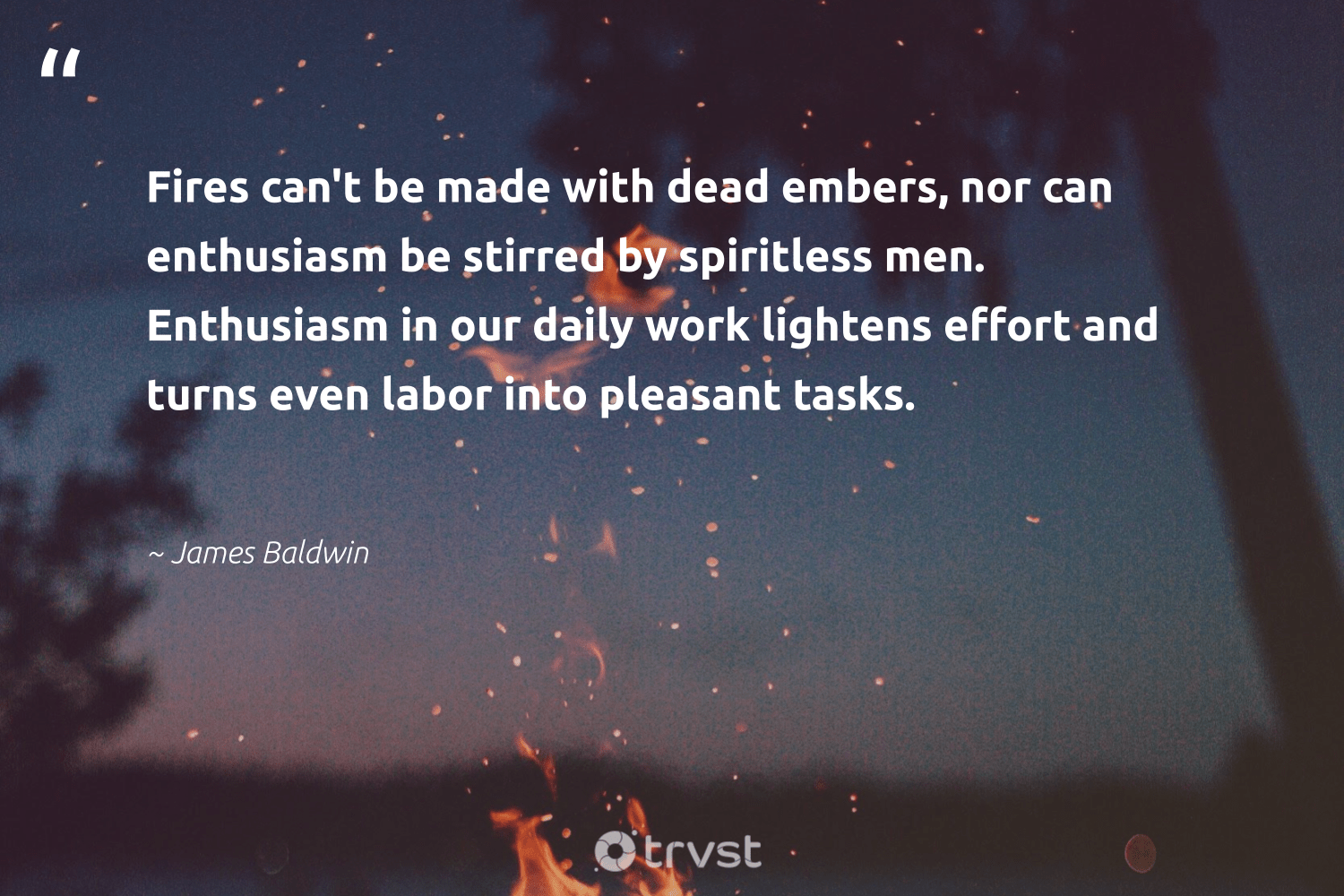 """Fires can't be made with dead embers, nor can enthusiasm be stirred by spiritless men. Enthusiasm in our daily work lightens effort and turns even labor into pleasant tasks.""  - James Baldwin #trvst #quotes #begreat #collectiveaction #futureofwork #bethechange #softskills #socialchange #nevergiveup #changetheworld #impact #ecoconscious"