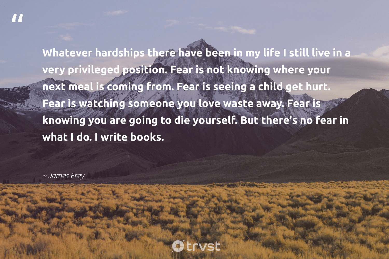"""Whatever hardships there have been in my life I still live in a very privileged position. Fear is not knowing where your next meal is coming from. Fear is seeing a child get hurt. Fear is watching someone you love waste away. Fear is knowing you are going to die yourself. But there's no fear in what I do. I write books.""  - James Frey #trvst #quotes #love #waste #futureofwork #dotherightthing #nevergiveup #dogood #begreat #socialimpact #softskills #ecoconscious"
