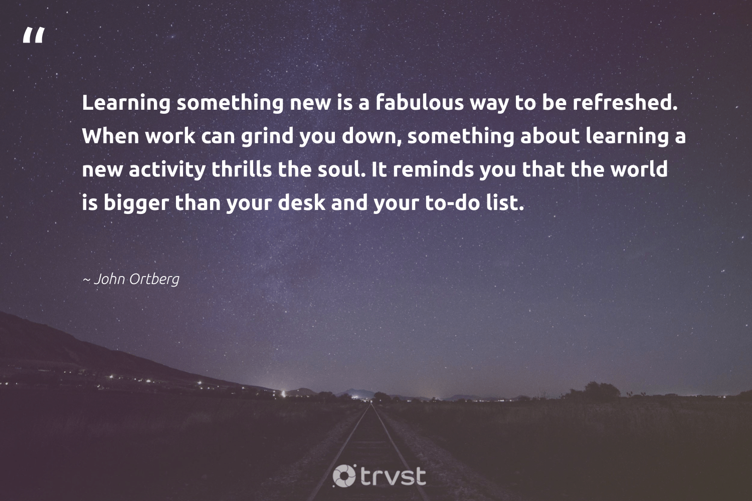 """Learning something new is a fabulous way to be refreshed. When work can grind you down, something about learning a new activity thrills the soul. It reminds you that the world is bigger than your desk and your to-do list.""  - John Ortberg #trvst #quotes #softskills #planetearthfirst #nevergiveup #impact #begreat #collectiveaction #futureofwork #dotherightthing #thinkgreen #socialimpact"