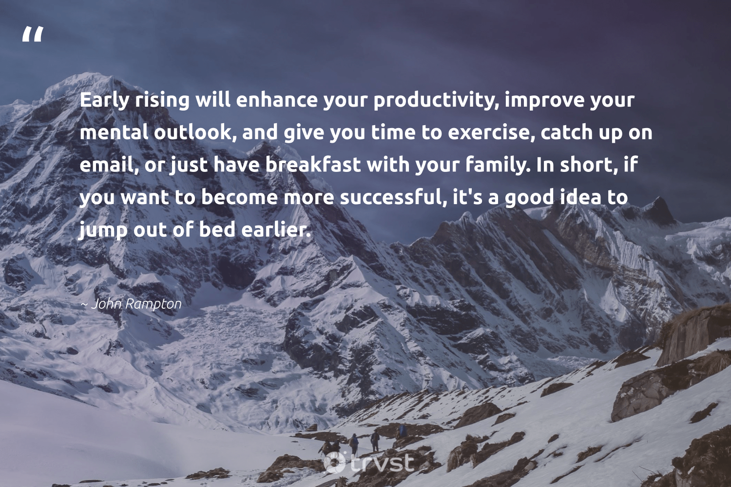 """""""Early rising will enhance your productivity, improve your mental outlook, and give you time to exercise, catch up on email, or just have breakfast with your family. In short, if you want to become more successful, it's a good idea to jump out of bed earlier.""""  - John Rampton #trvst #quotes #family #exercise #productivity #cardio #success #health #dotherightthing #bodypositive #efficiencies #changemakers"""