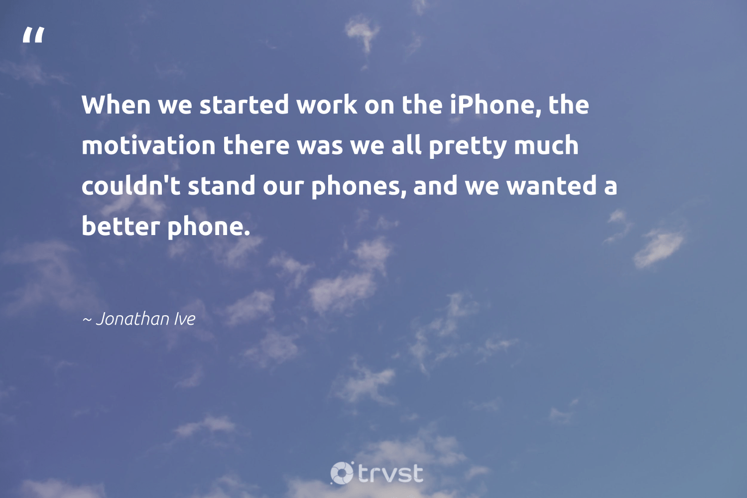 """When we started work on the iPhone, the motivation there was we all pretty much couldn't stand our phones, and we wanted a better phone.""  - Jonathan Ive #trvst #quotes #motivation #meditation #nevergiveup #togetherwecan #bethechange #mindset #futureofwork #health #thinkgreen #positivity"