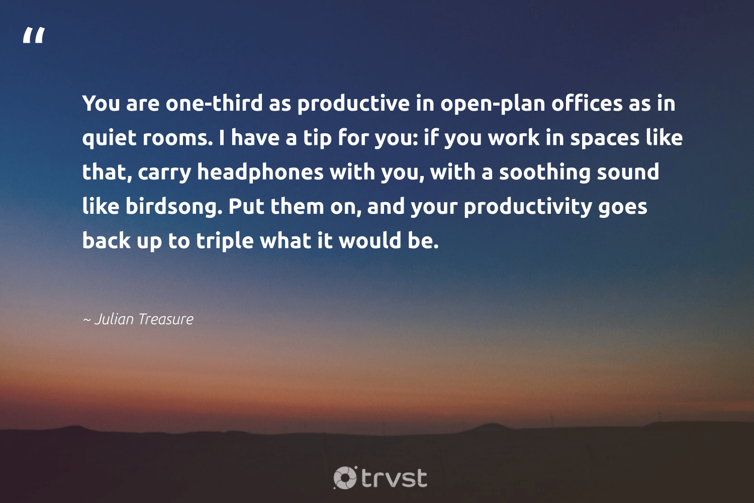 """""""You are one-third as productive in open-plan offices as in quiet rooms. I have a tip for you: if you work in spaces like that, carry headphones with you, with a soothing sound like birdsong. Put them on, and your productivity goes back up to triple what it would be.""""  - Julian Treasure #trvst #quotes #productivity #productive #motivation #timemanagement #success #nevergiveup #beinspired #mostwontiwill #goals #grow"""