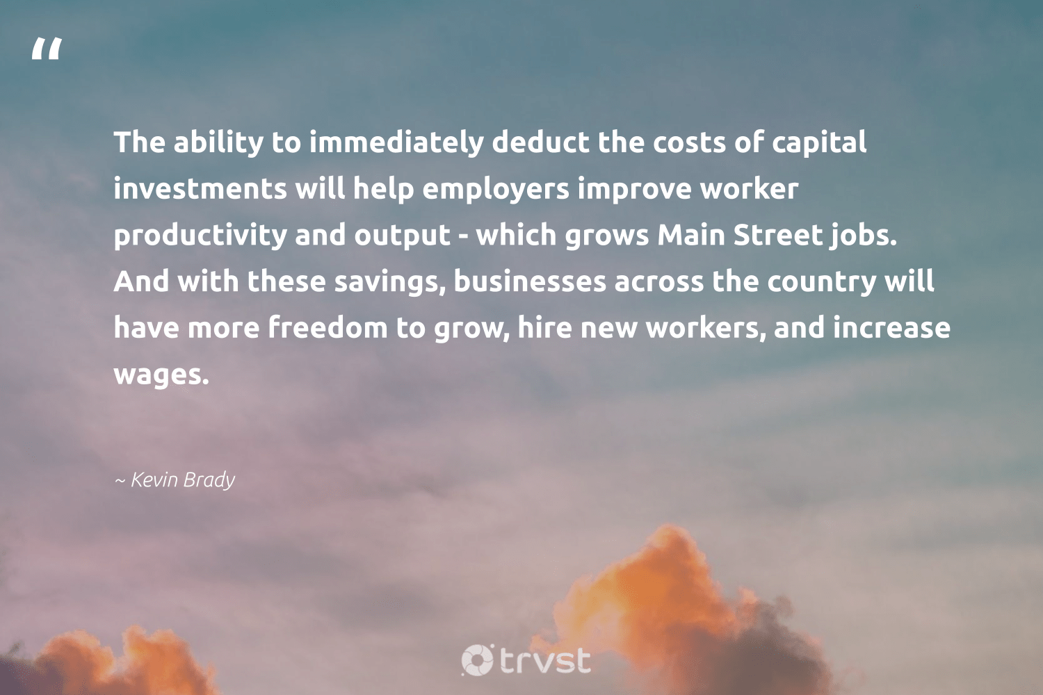 """""""The ability to immediately deduct the costs of capital investments will help employers improve worker productivity and output - which grows Main Street jobs. And with these savings, businesses across the country will have more freedom to grow, hire new workers, and increase wages.""""  - Kevin Brady #trvst #quotes #freedom #productivity #grow #mostwontiwill #success #nevergiveup #gogreen #timemanagement #efficiencies #begreat"""
