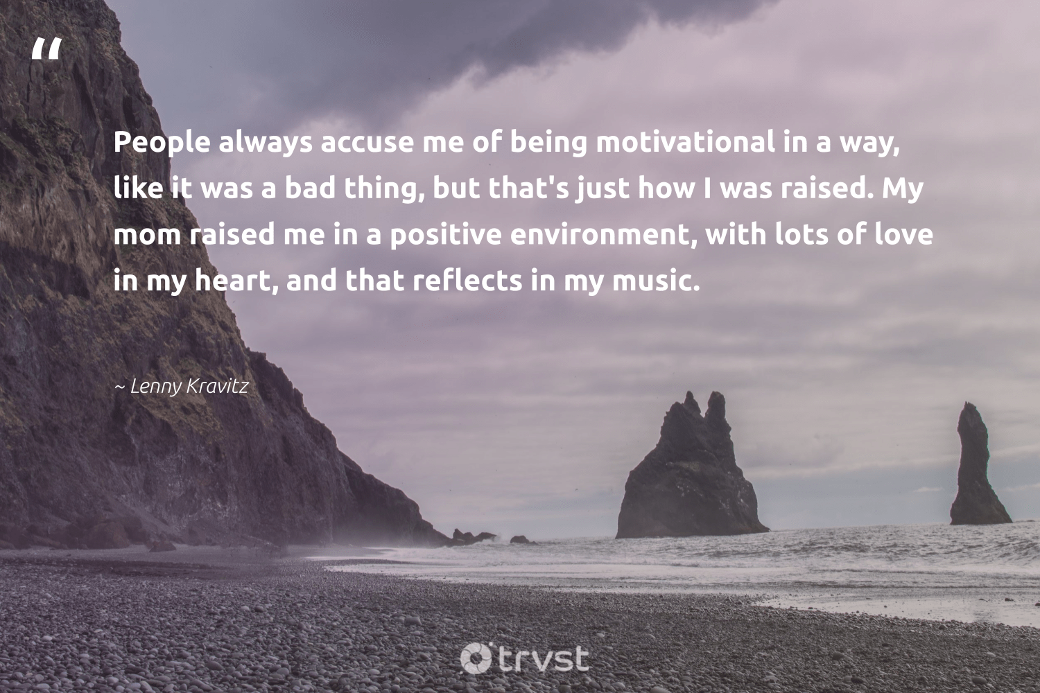 """People always accuse me of being motivational in a way, like it was a bad thing, but that's just how I was raised. My mom raised me in a positive environment, with lots of love in my heart, and that reflects in my music.""  - Lenny Kravitz #trvst #quotes #love #environment #motivational #conservation #futureofwork #sustainability #impact #earth #nevergiveup #ecofriendly"