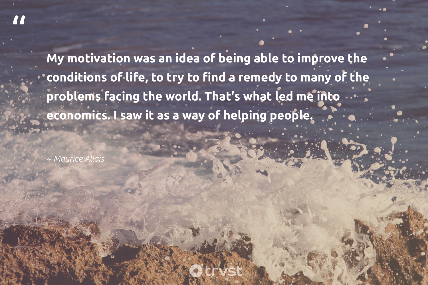 """My motivation was an idea of being able to improve the conditions of life, to try to find a remedy to many of the problems facing the world. That's what led me into economics. I saw it as a way of helping people.""  - Maurice Allais #trvst #quotes #economics #motivation #goals #softskills #begreat #changetheworld #mindful #nevergiveup #changemakers #dotherightthing"