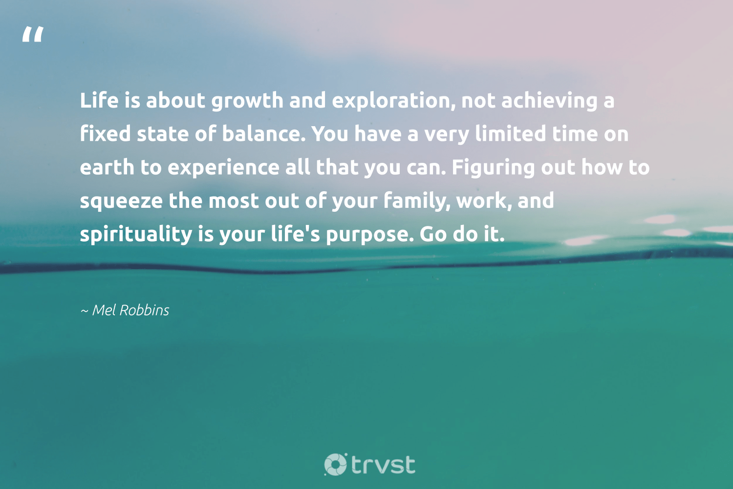 """""""Life is about growth and exploration, not achieving a fixed state of balance. You have a very limited time on earth to experience all that you can. Figuring out how to squeeze the most out of your family, work, and spirituality is your life's purpose. Go do it.""""  - Mel Robbins #trvst #quotes #earth #family #spirituality #purpose #balance #mothernature #nevergiveup #gogreen #thinkgreen #environment"""