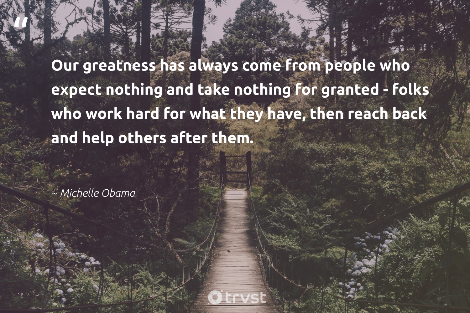 """Our greatness has always come from people who expect nothing and take nothing for granted - folks who work hard for what they have, then reach back and help others after them.""  - Michelle Obama #trvst #quotes #futureofwork #bethechange #softskills #planetearthfirst #nevergiveup #beinspired #begreat #ecoconscious #dotherightthing #socialchange"