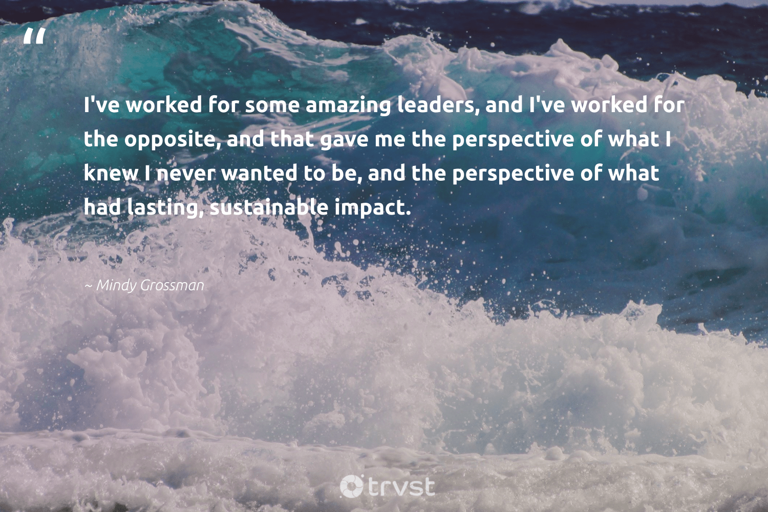 """I've worked for some amazing leaders, and I've worked for the opposite, and that gave me the perspective of what I knew I never wanted to be, and the perspective of what had lasting, sustainable impact.""  - Mindy Grossman #trvst #quotes #impact #sustainable #sustainableliving #softskills #bethechange #changetheworld #sustainability #nevergiveup #gogreen #planetearthfirst"