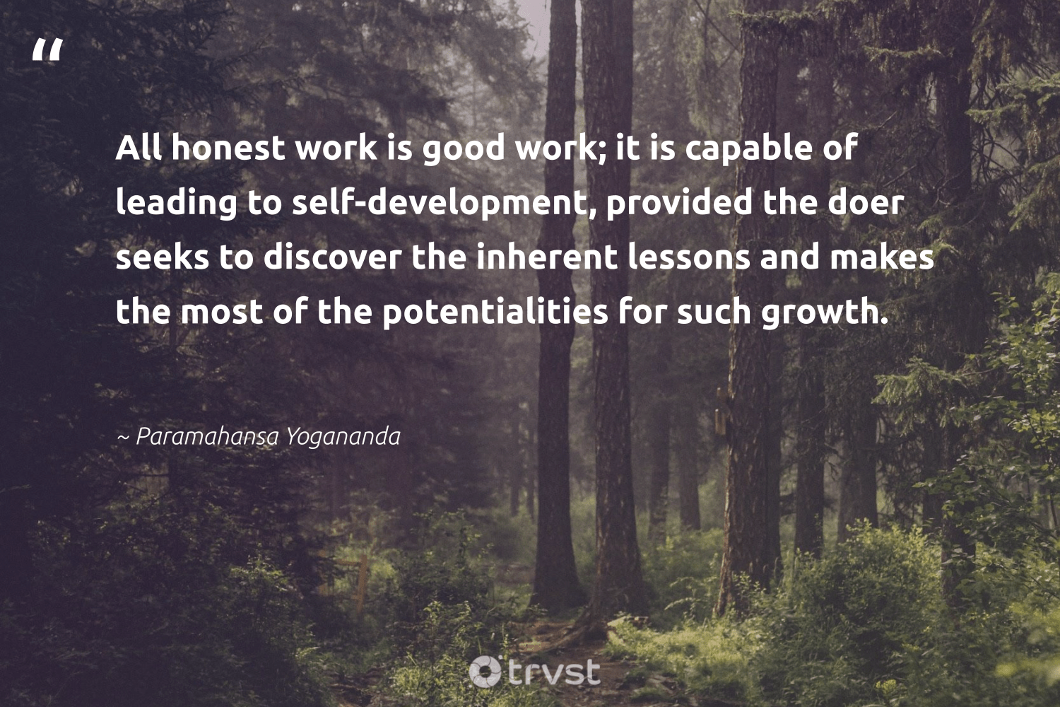 """All honest work is good work; it is capable of leading to self-development, provided the doer seeks to discover the inherent lessons and makes the most of the potentialities for such growth.""  - Paramahansa Yogananda #trvst #quotes #development #softskills #changetheworld #begreat #ecoconscious #futureofwork #dosomething #nevergiveup #beinspired #bethechange"