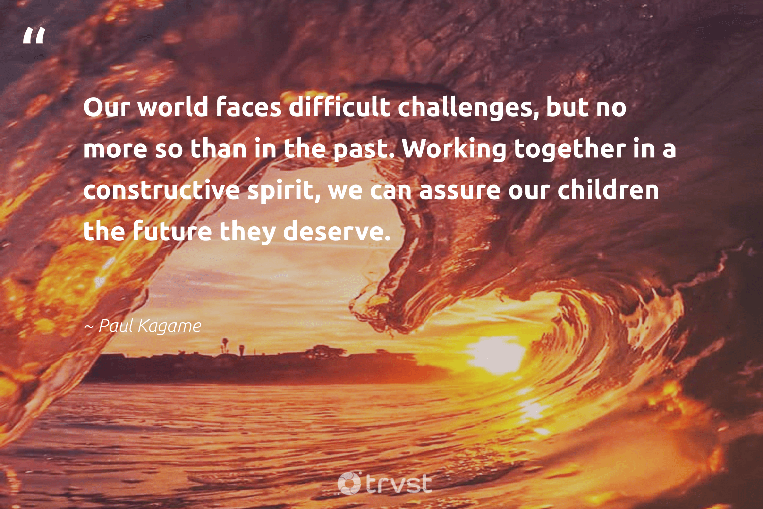 """Our world faces difficult challenges, but no more so than in the past. Working together in a constructive spirit, we can assure our children the future they deserve.""  - Paul Kagame #trvst #quotes #workingtogether #children #begreat #changetheworld #nevergiveup #socialchange #softskills #thinkgreen #futureofwork #dogood"
