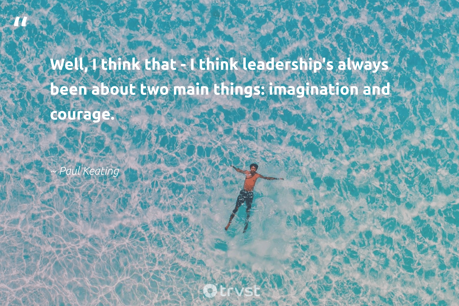 """Well, I think that - I think leadership's always been about two main things: imagination and courage.""  - Paul Keating #trvst #quotes #softskills #gogreen #begreat #socialchange #futureofwork #dotherightthing #nevergiveup #beinspired #dogood #ecoconscious"