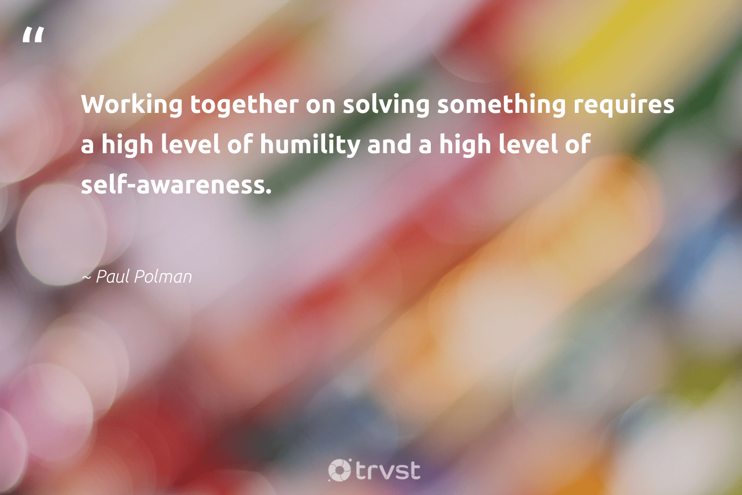 """Working together on solving something requires a high level of humility and a high level of self-awareness.""  - Paul Polman #trvst #quotes #workingtogether #nevergiveup #beinspired #begreat #bethechange #softskills #gogreen #futureofwork #socialimpact #planetearthfirst"