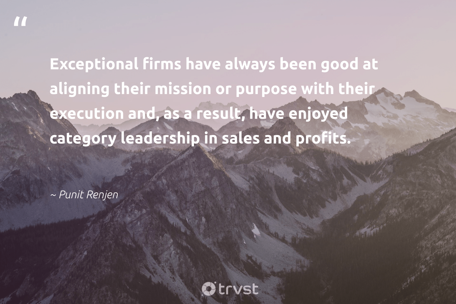 """Exceptional firms have always been good at aligning their mission or purpose with their execution and, as a result, have enjoyed category leadership in sales and profits.""  - Punit Renjen #trvst #quotes #purpose #leadership #purposedriven #futureofwork #health #gogreen #findingpupose #begreat #nevergiveup #dosomething"