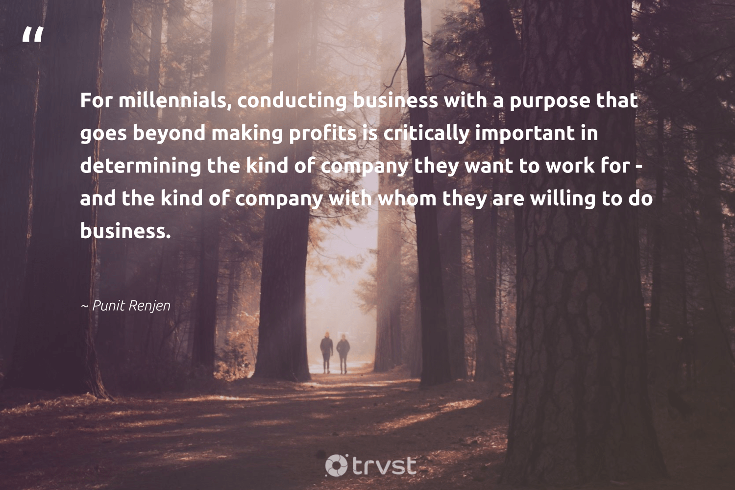 """For millennials, conducting business with a purpose that goes beyond making profits is critically important in determining the kind of company they want to work for - and the kind of company with whom they are willing to do business.""  - Punit Renjen #trvst #quotes #purpose #findpurpose #begreat #mindset #dotherightthing #purposedriven #softskills #changemakers #dosomething #findingpupose"