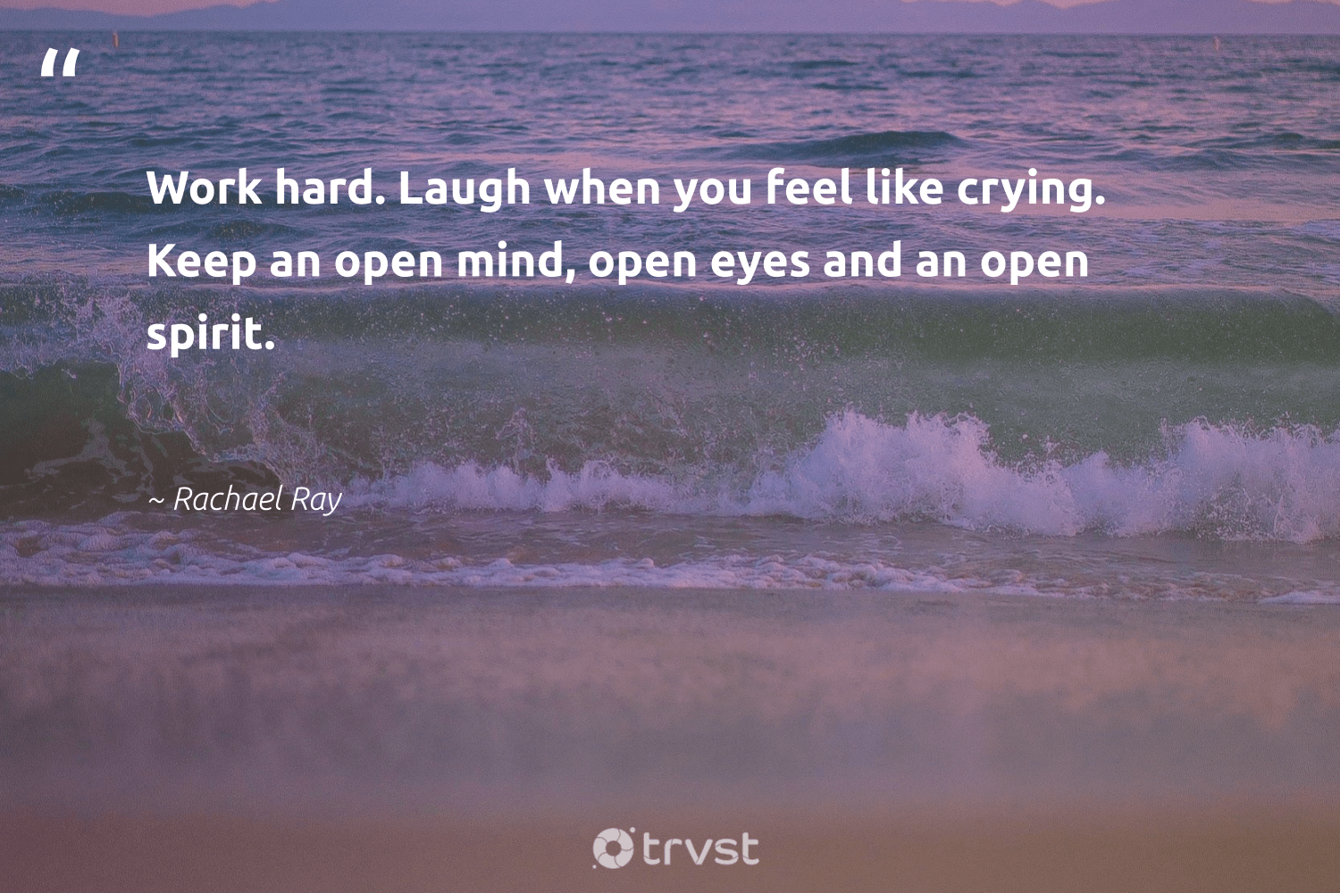 """Work hard. Laugh when you feel like crying. Keep an open mind, open eyes and an open spirit.""  - Rachael Ray #trvst #quotes #futureofwork #collectiveaction #begreat #socialchange #nevergiveup #thinkgreen #softskills #beinspired #bethechange #socialimpact"