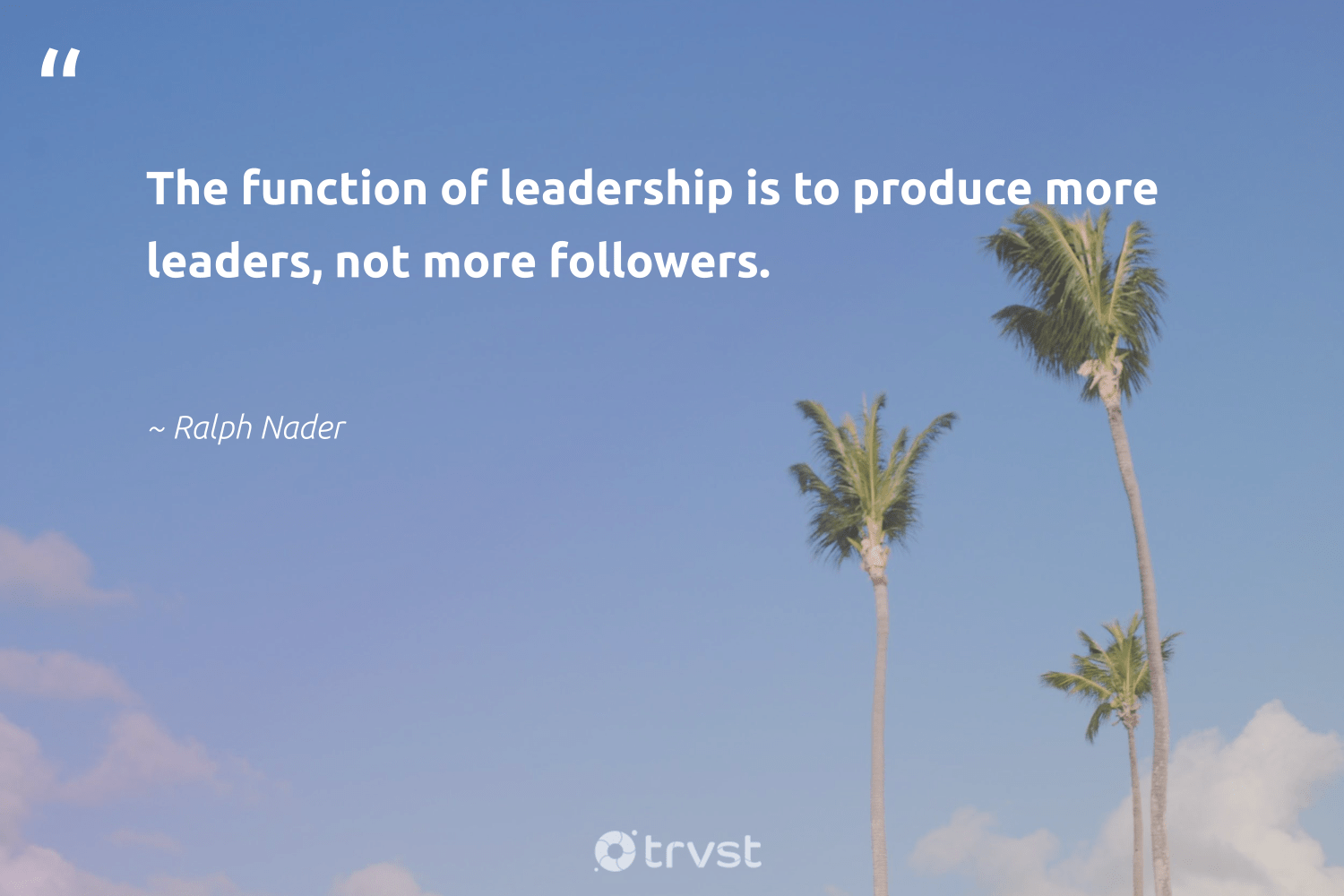 """The function of leadership is to produce more leaders, not more followers.""  - Ralph Nader #trvst #quotes #leadership #leadershipqualities #begreat #nevergiveup #dosomething #leadershipdevelopment #futureofwork #softskills #dogood #leadershipskills"