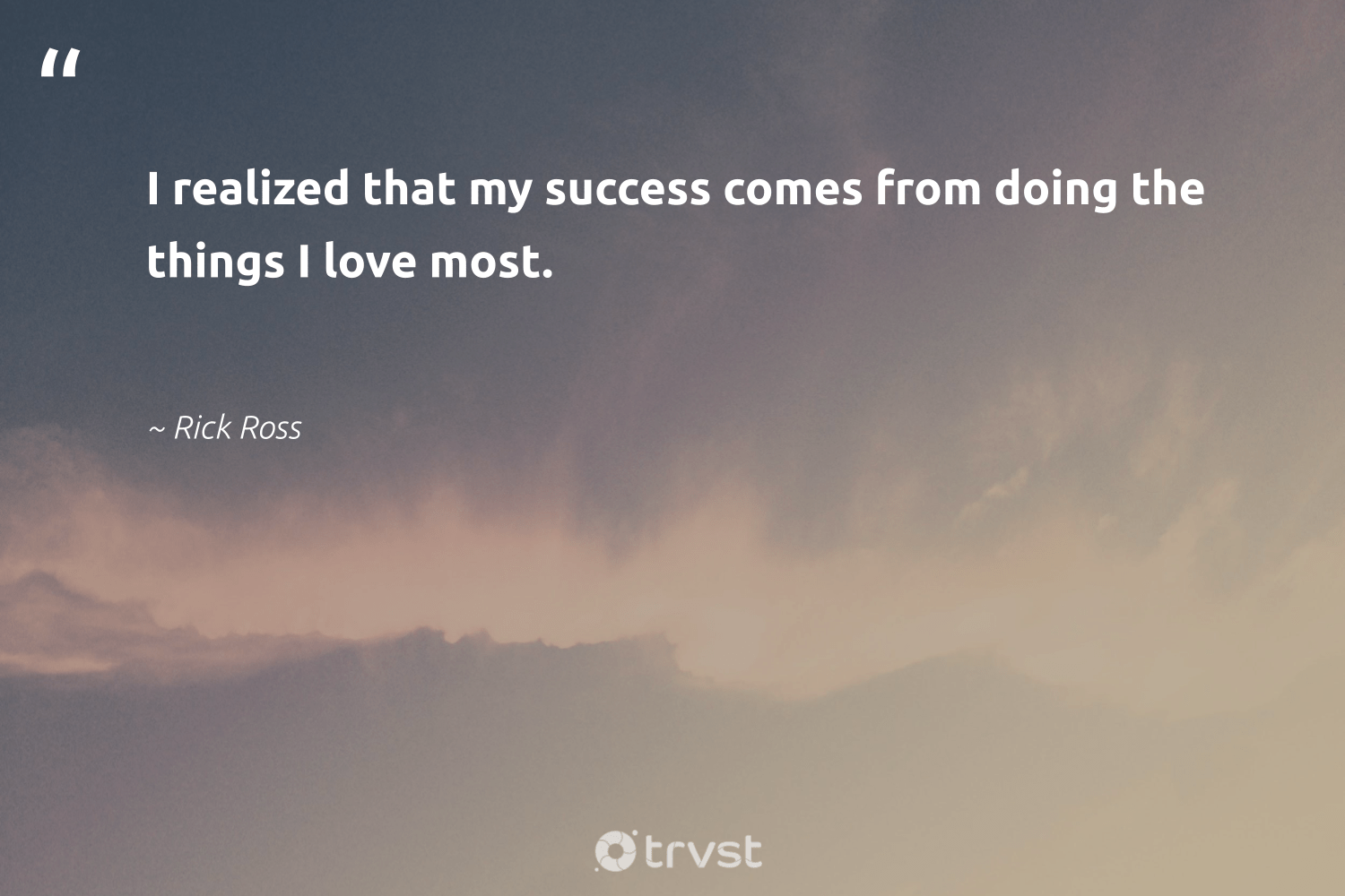 """""""I realized that my success comes from doing the things I love most.""""  - Rick Ross #trvst #quotes #love #success #goals #suceeed #softskills #planetearthfirst #productive #successful #nevergiveup #beinspired"""