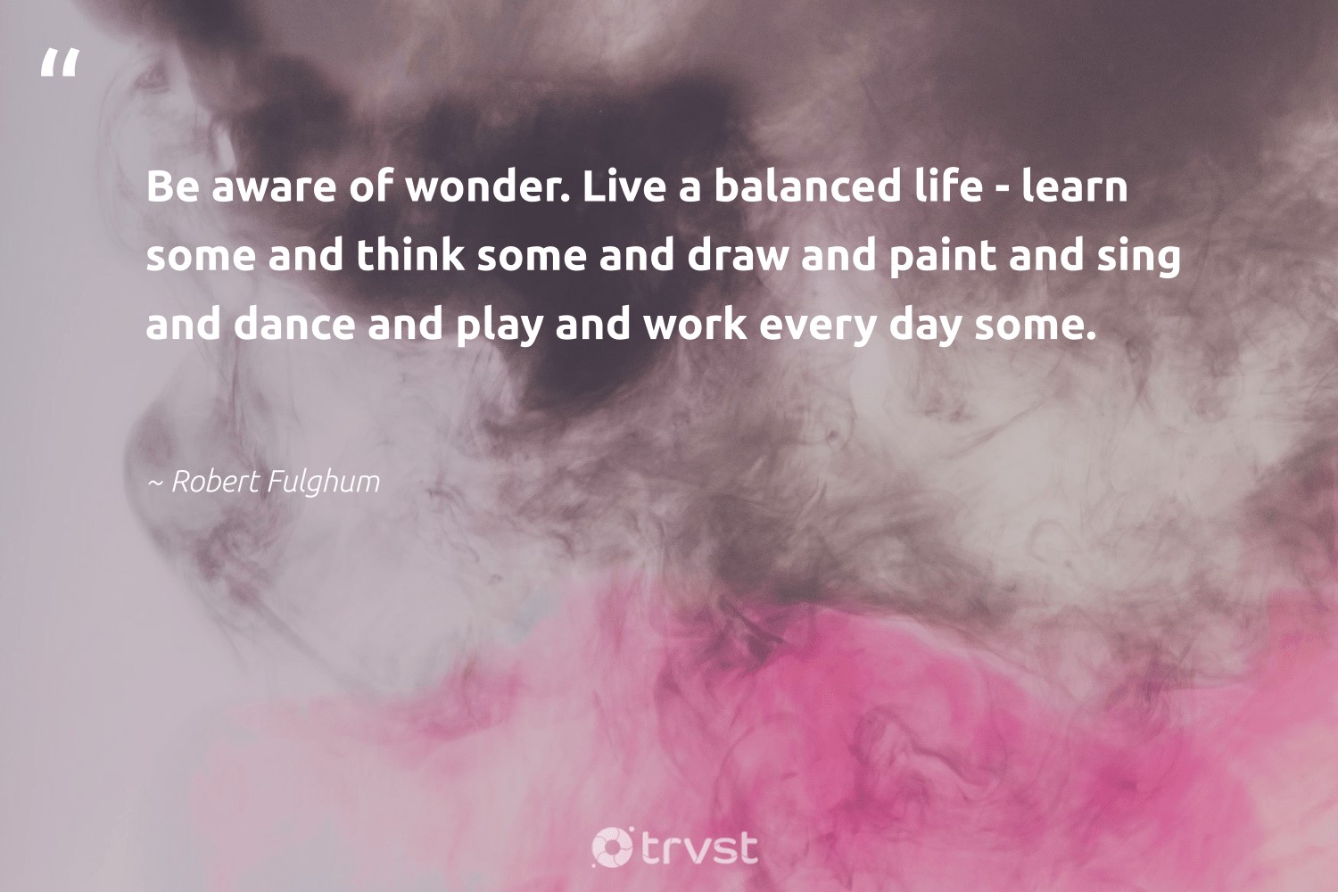 """Be aware of wonder. Live a balanced life - learn some and think some and draw and paint and sing and dance and play and work every day some.""  - Robert Fulghum #trvst #quotes #nevergiveup #dosomething #softskills #beinspired #futureofwork #collectiveaction #begreat #gogreen #impact #socialimpact"