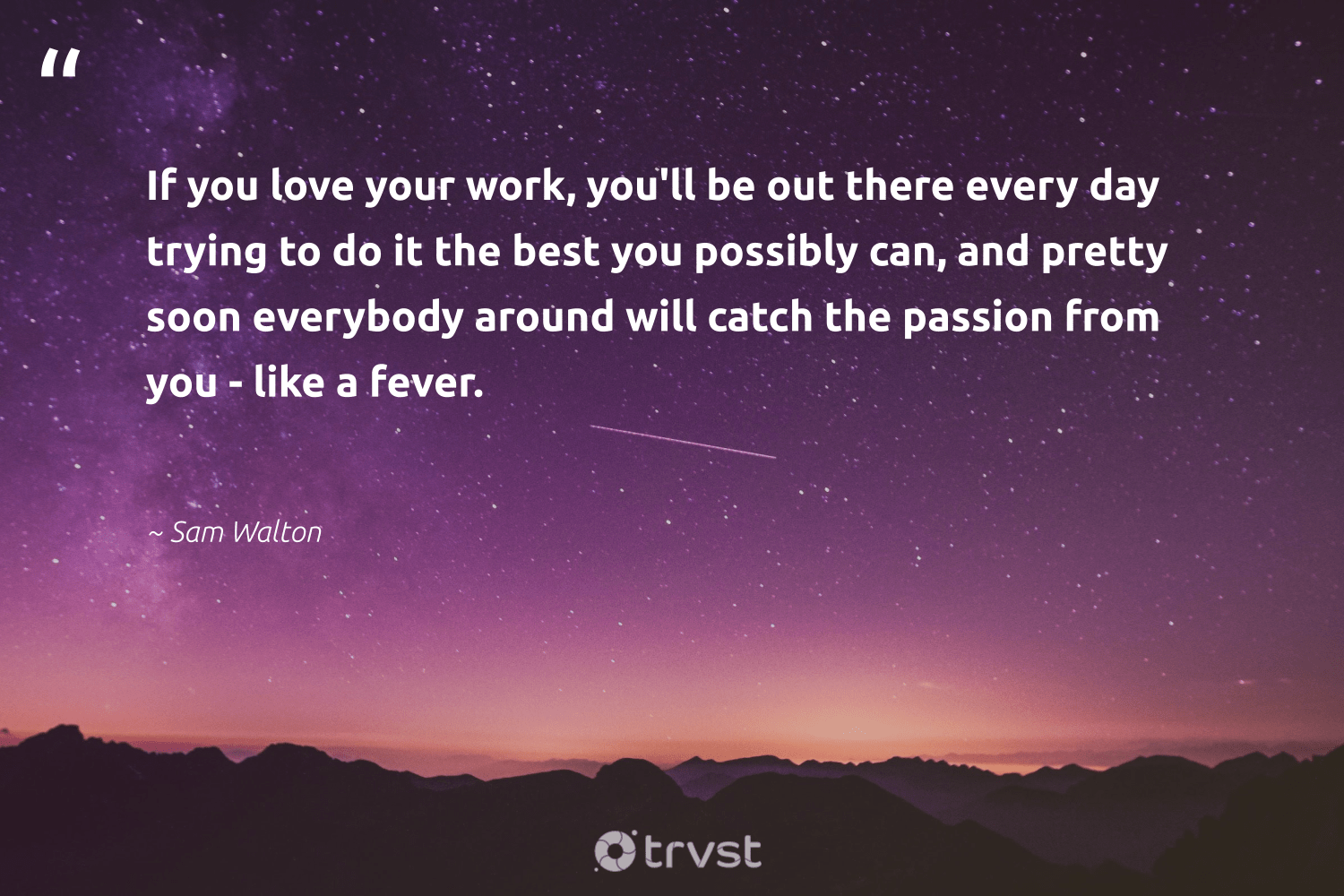 """If you love your work, you'll be out there every day trying to do it the best you possibly can, and pretty soon everybody around will catch the passion from you - like a fever.""  - Sam Walton #trvst #quotes #love #passion #softskills #ecoconscious #begreat #impact #futureofwork #changetheworld #nevergiveup #beinspired"