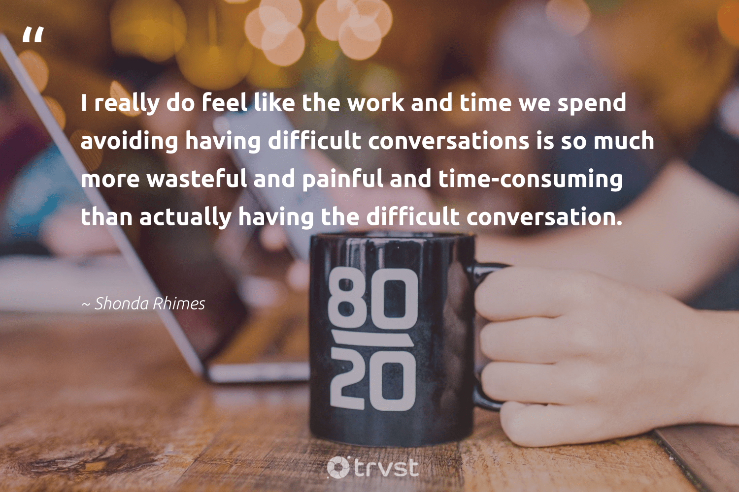 """""""I really do feel like the work and time we spend avoiding having difficult conversations is so much more wasteful and painful and time-consuming than actually having the difficult conversation.""""  - Shonda Rhimes #trvst #quotes #nevergiveup #takeaction #softskills #dotherightthing #futureofwork #socialimpact #begreat #collectiveaction #impact #gogreen"""