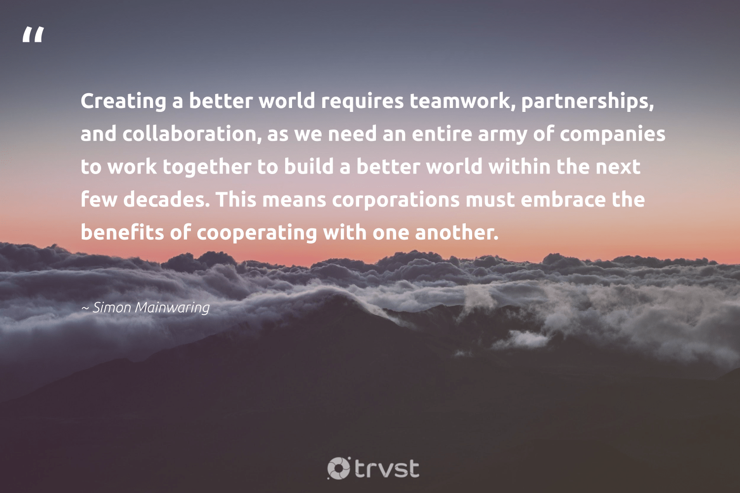 """Creating a better world requires teamwork, partnerships, and collaboration, as we need an entire army of companies to work together to build a better world within the next few decades. This means corporations must embrace the benefits of cooperating with one another.""  - Simon Mainwaring #trvst #quotes #futureofwork #dosomething #begreat #bethechange #softskills #takeaction #nevergiveup #dotherightthing #beinspired #collectiveaction"