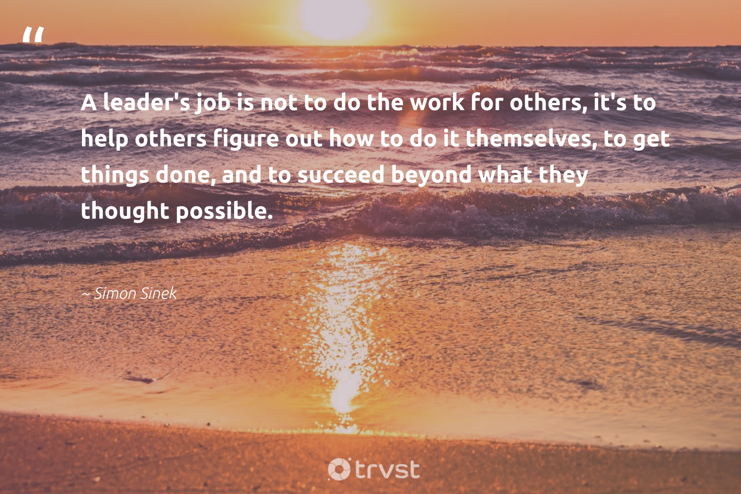 """A leader's job is not to do the work for others, it's to help others figure out how to do it themselves, to get things done, and to succeed beyond what they thought possible.""  - Simon Sinek #trvst #quotes #begreat #socialimpact #nevergiveup #dotherightthing #softskills #socialchange #futureofwork #ecoconscious #bethechange #beinspired"