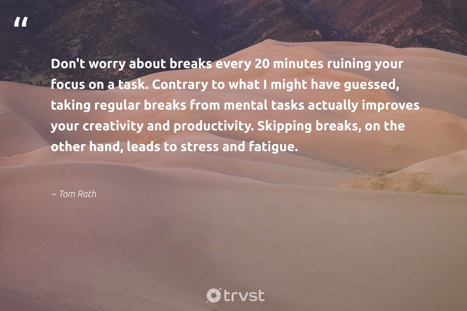 """""""Don't worry about breaks every 20 minutes ruining your focus on a task. Contrary to what I might have guessed, taking regular breaks from mental tasks actually improves your creativity and productivity. Skipping breaks, on the other hand, leads to stress and fatigue.""""  - Tom Rath #trvst #quotes #productivity #focus #creativity #mostwontiwill #motivation #learning #begreat #dogood #timemanagement #success"""