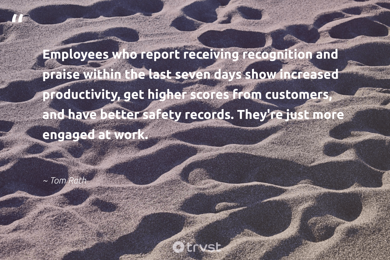 """""""Employees who report receiving recognition and praise within the last seven days show increased productivity, get higher scores from customers, and have better safety records. They're just more engaged at work.""""  - Tom Rath #trvst #quotes #customers #productivity #motivation #productive #futureofwork #dosomething #goals #domore #begreat #socialchange"""