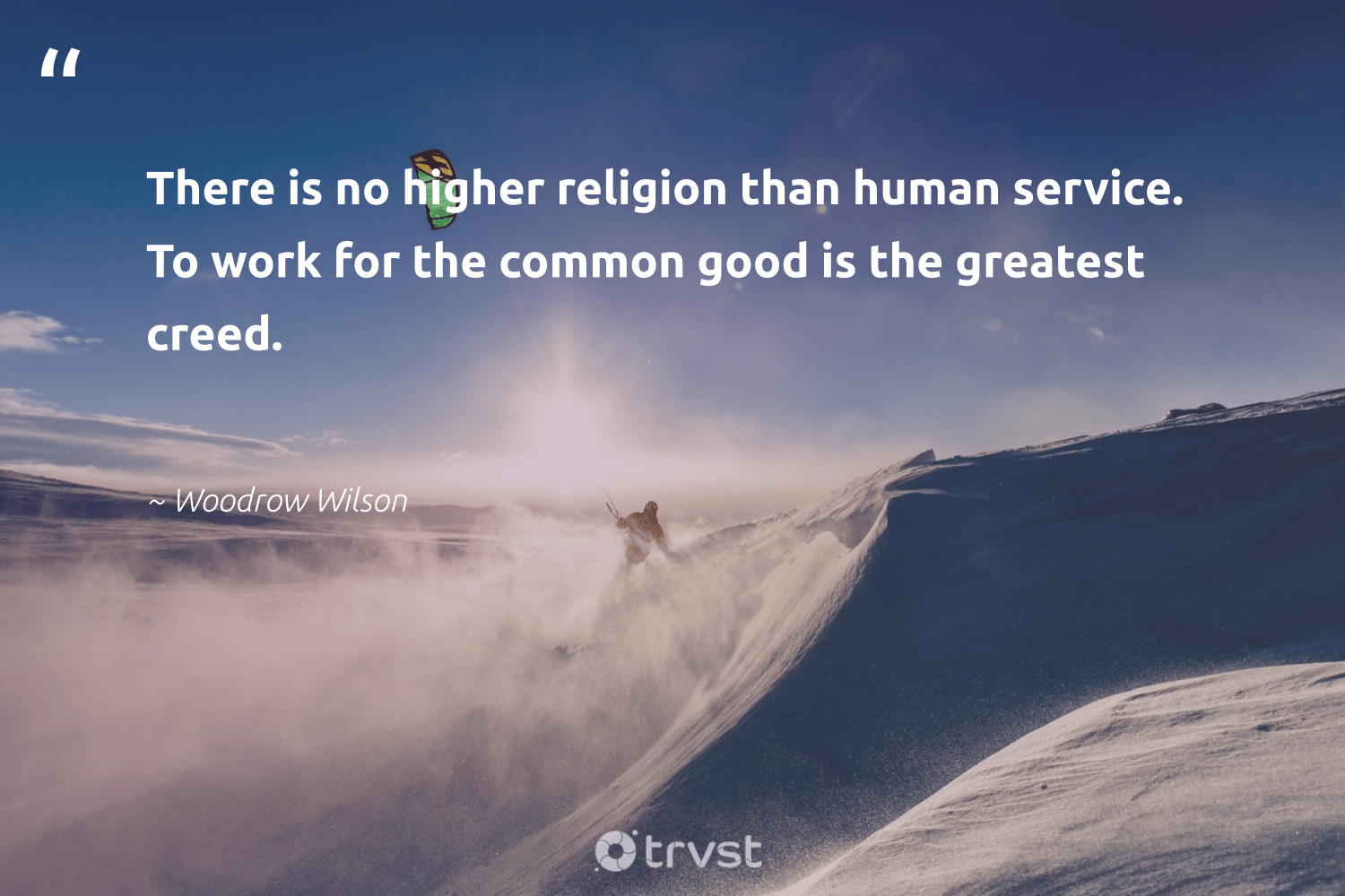 """There is no higher religion than human service. To work for the common good is the greatest creed.""  - Woodrow Wilson #trvst #quotes #futureofwork #collectiveaction #begreat #thinkgreen #softskills #beinspired #nevergiveup #bethechange #socialimpact #dotherightthing"